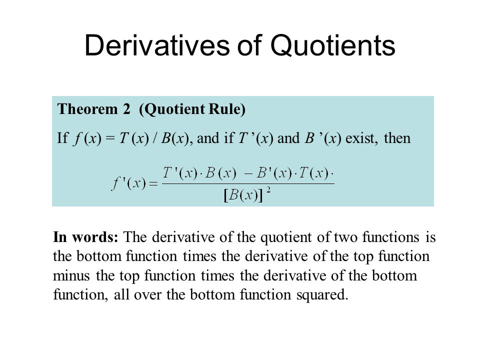 Theorem 2 (Quotient Rule) If f (x) = T (x) / B(x), and if T '(x) and B '(x) exist, then Derivatives of Quotients In words: The derivative of the quoti