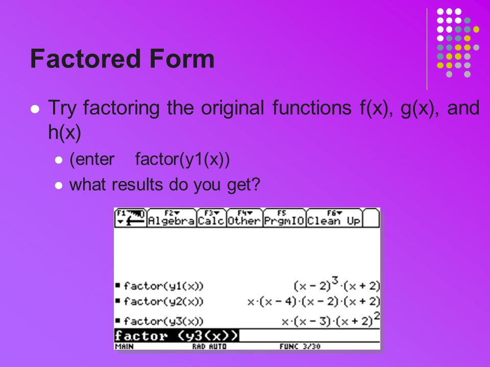 Factored Form Try factoring the original functions f(x), g(x), and h(x) (enter factor(y1(x)) what results do you get