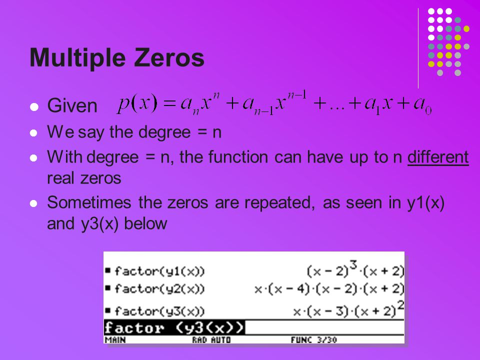 Multiple Zeros Given We say the degree = n With degree = n, the function can have up to n different real zeros Sometimes the zeros are repeated, as seen in y1(x) and y3(x) below