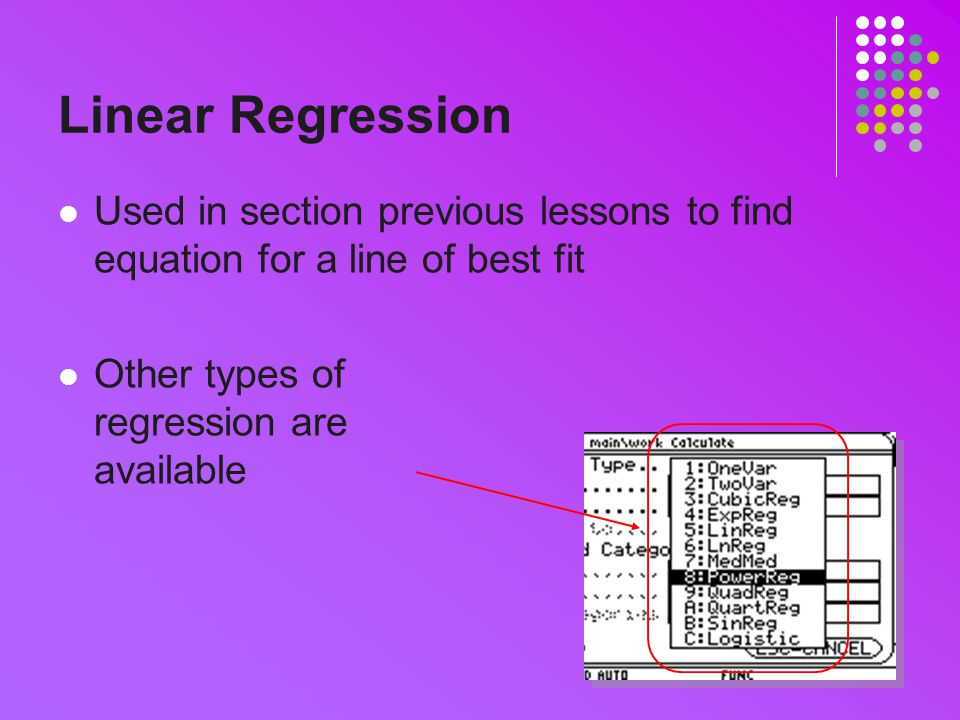 Linear Regression Used in section previous lessons to find equation for a line of best fit Other types of regression are available