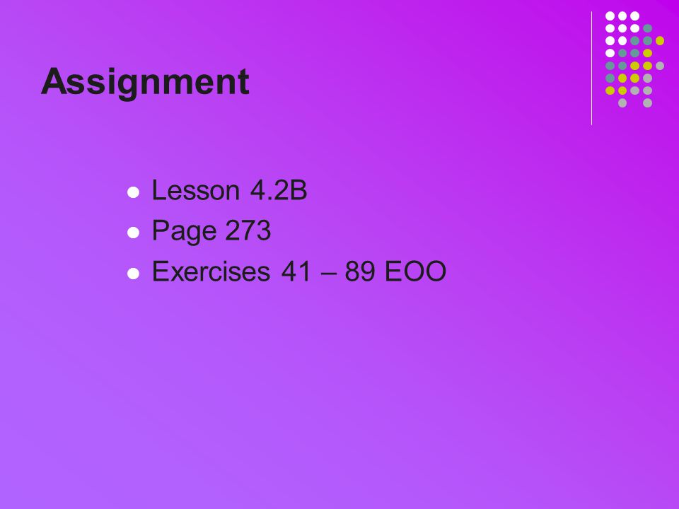 Assignment Lesson 4.2B Page 273 Exercises 41 – 89 EOO