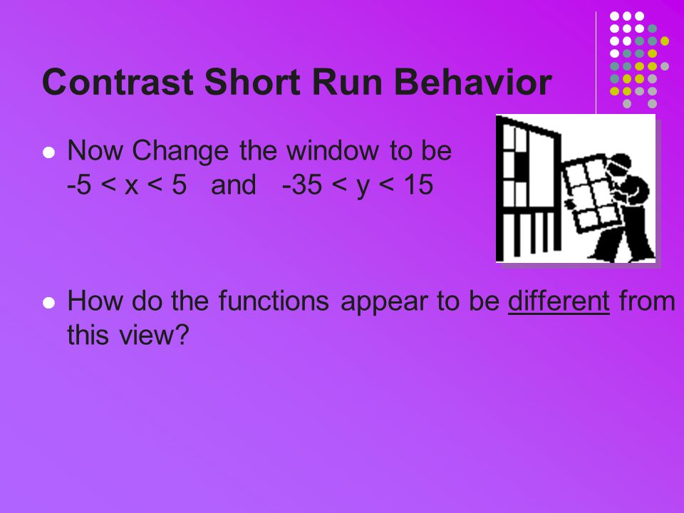 Contrast Short Run Behavior Now Change the window to be -5 < x < 5 and -35 < y < 15 How do the functions appear to be different from this view