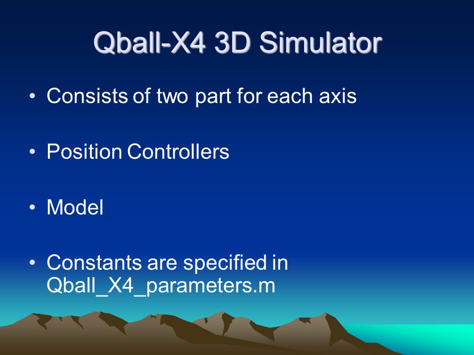 Qball-X4 3D Simulator Consists of two part for each axis Position Controllers Model Constants are specified in Qball_X4_parameters.m