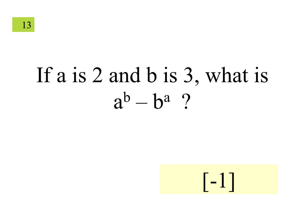 13 If a is 2 and b is 3, what is a b – b a ? [-1]
