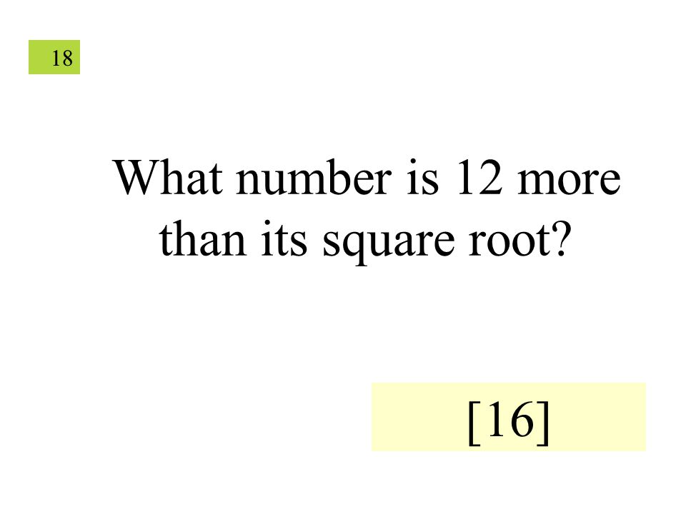 18 What number is 12 more than its square root? [16]