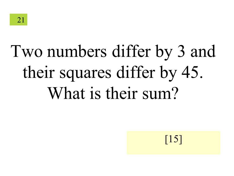 21 Two numbers differ by 3 and their squares differ by 45. What is their sum? [15]