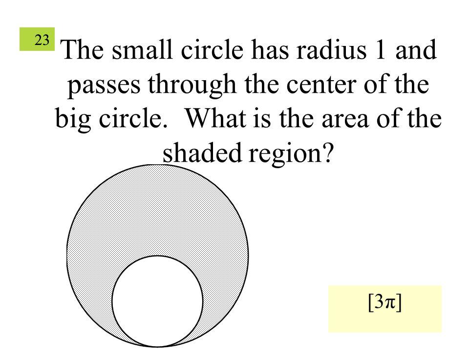 23 The small circle has radius 1 and passes through the center of the big circle.