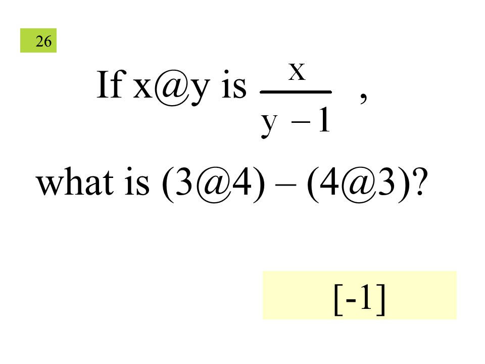 26 If x@y is, what is (3@4) – (4@3)? [-1]