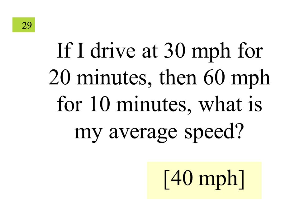 29 If I drive at 30 mph for 20 minutes, then 60 mph for 10 minutes, what is my average speed? [40 mph]