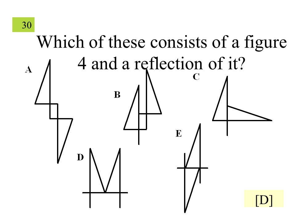 30 Which of these consists of a figure 4 and a reflection of it [D]
