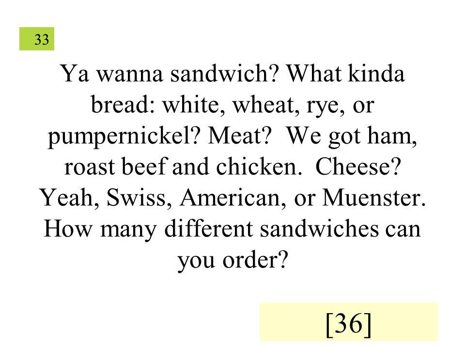 33 Ya wanna sandwich. What kinda bread: white, wheat, rye, or pumpernickel.