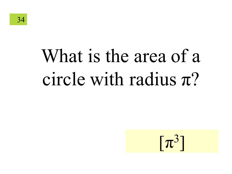 34 What is the area of a circle with radius π? [π 3 ]