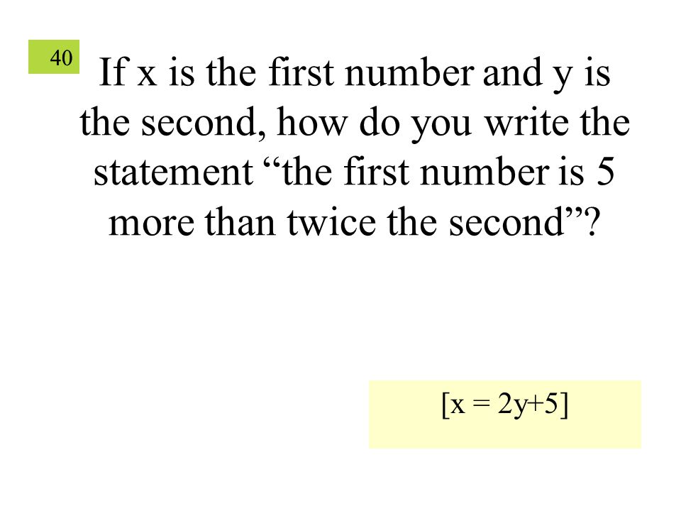 """40 If x is the first number and y is the second, how do you write the statement """"the first number is 5 more than twice the second""""? [x = 2y+5]"""