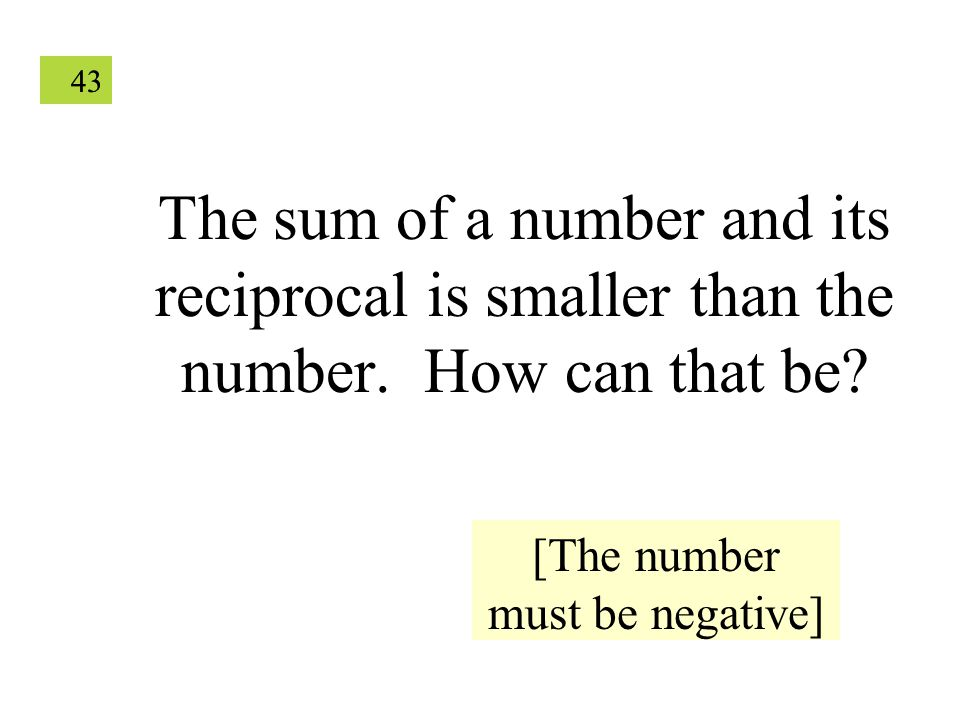 43 The sum of a number and its reciprocal is smaller than the number.