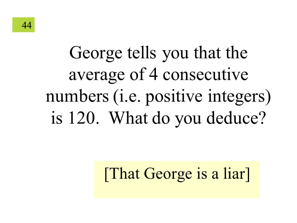 44 George tells you that the average of 4 consecutive numbers (i.e. positive integers) is 120. What do you deduce? [That George is a liar]
