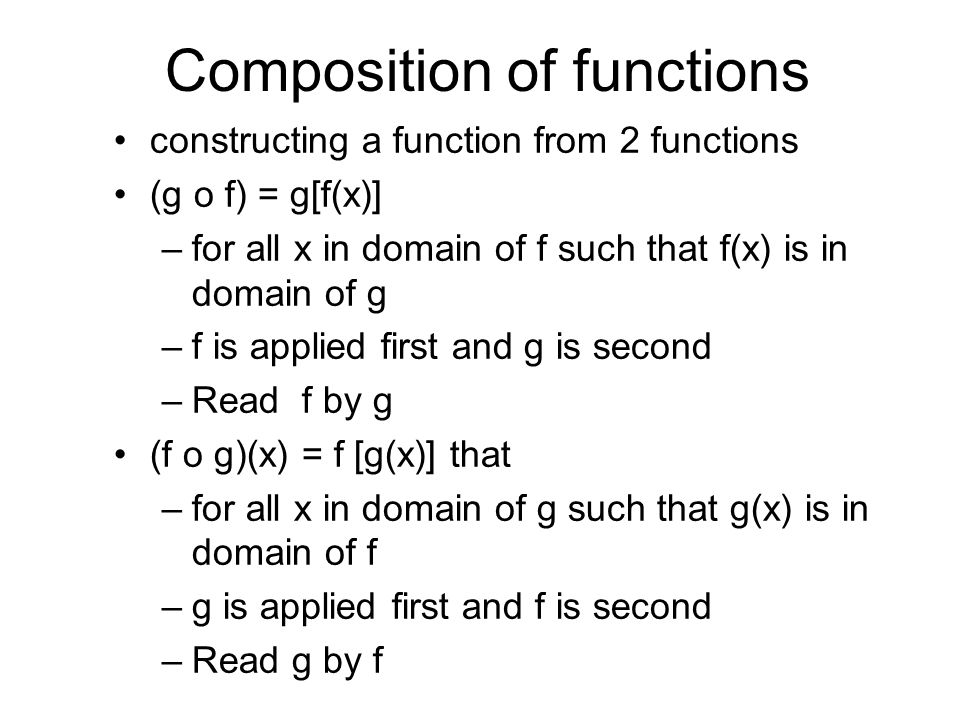Composition of functions constructing a function from 2 functions (g o f) = g[f(x)] –for all x in domain of f such that f(x) is in domain of g –f is applied first and g is second –Read f by g (f o g)(x) = f [g(x)] that –for all x in domain of g such that g(x) is in domain of f –g is applied first and f is second –Read g by f