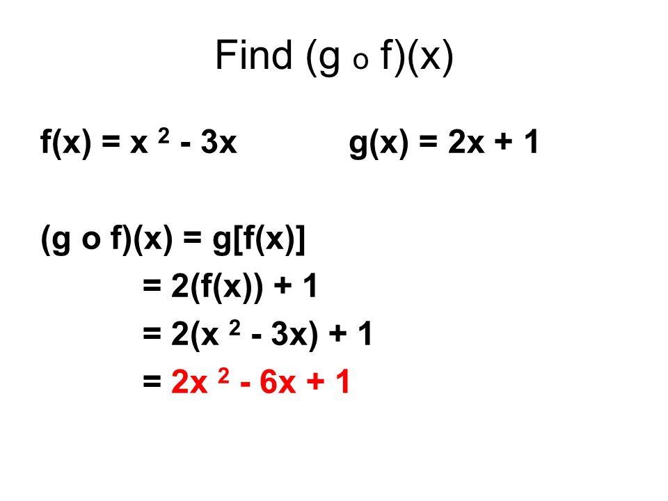 Find (g o f)(x) f(x) = x 2 - 3x g(x) = 2x + 1 (g o f)(x) = g[f(x)] = 2(f(x)) + 1 = 2(x 2 - 3x) + 1 = 2x 2 - 6x + 1