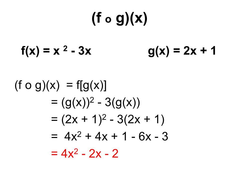 (f o g)(x) f(x) = x 2 - 3x g(x) = 2x + 1 (f o g)(x) = f[g(x)] = (g(x)) 2 - 3(g(x)) = (2x + 1) 2 - 3(2x + 1) = 4x 2 + 4x + 1 - 6x - 3 = 4x 2 - 2x - 2