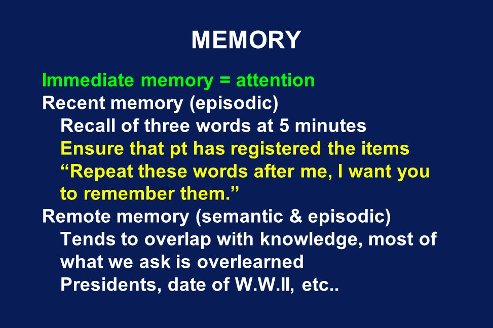 "MEMORY Immediate memory = attention Recent memory (episodic) Recall of three words at 5 minutes Ensure that pt has registered the items ""Repeat these"