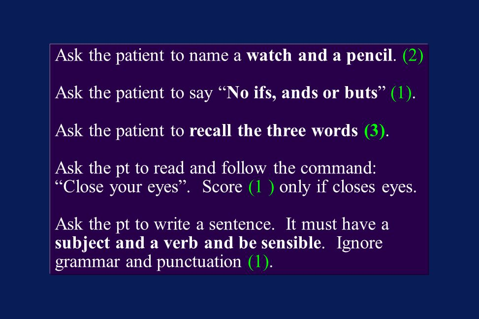 "Ask the patient to name a watch and a pencil. (2) Ask the patient to say ""No ifs, ands or buts"" (1). Ask the patient to recall the three words (3). As"