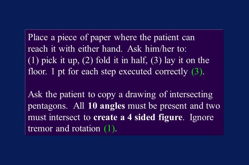 Place a piece of paper where the patient can reach it with either hand. Ask him/her to: (1) pick it up, (2) fold it in half, (3) lay it on the floor.
