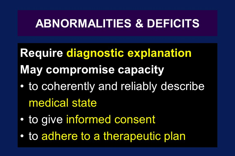 ABNORMALITIES & DEFICITS Require diagnostic explanation May compromise capacity to coherently and reliably describe medical state to give informed con