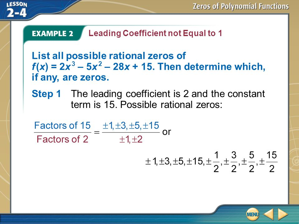Example 2 Leading Coefficient not Equal to 1 List all possible rational zeros of f (x) = 2x 3 – 5x 2 – 28x + 15.