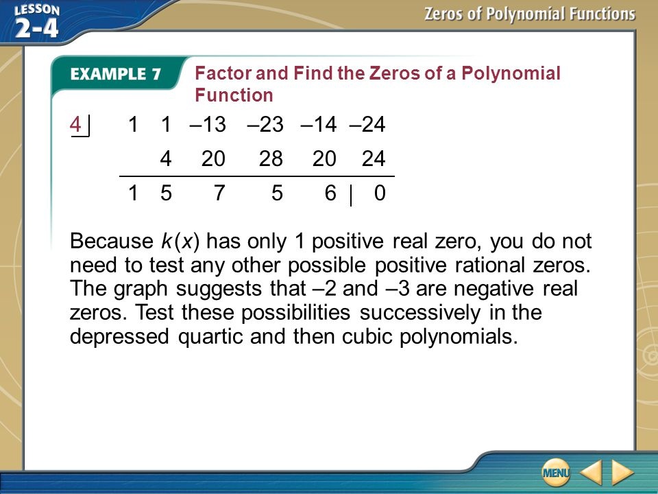 Example 7 Factor and Find the Zeros of a Polynomial Function Because k (x) has only 1 positive real zero, you do not need to test any other possible positive rational zeros.