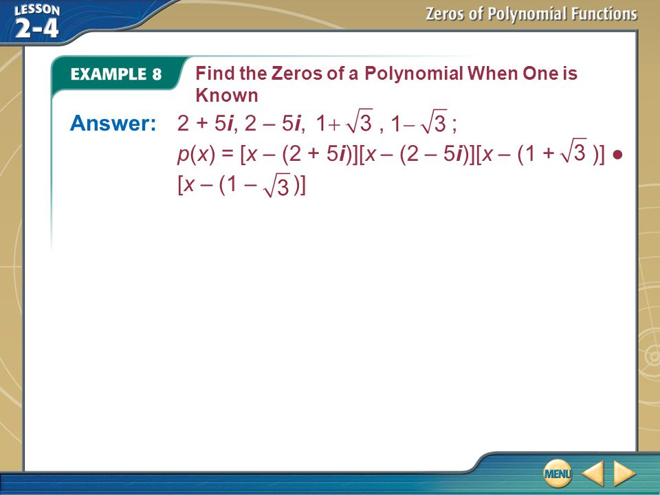 Example 8 Find the Zeros of a Polynomial When One is Known Answer:2 + 5i, 2 – 5i,, ; p(x) = [x – (2 + 5i)][x – (2 – 5i)][x – (1 + )] ● [x – (1 – )]