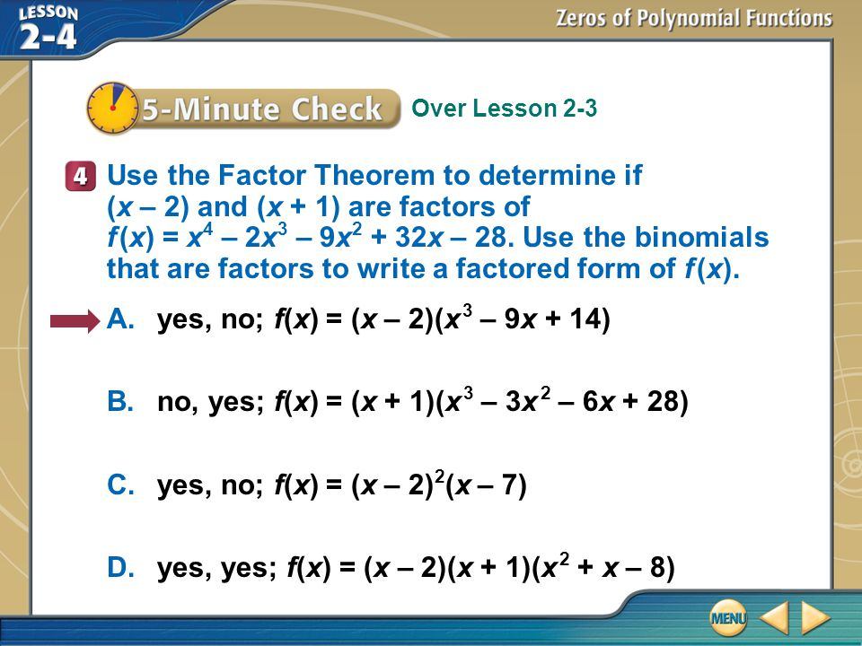 Over Lesson 2-3 5–Minute Check 4 Use the Factor Theorem to determine if (x – 2) and (x + 1) are factors of f (x) = x 4 – 2x 3 – 9x 2 + 32x – 28.