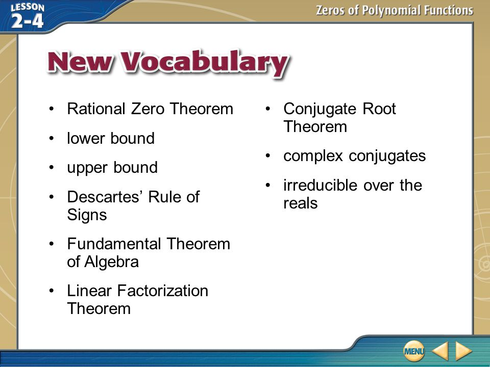 Vocabulary Rational Zero Theorem lower bound upper bound Descartes' Rule of Signs Fundamental Theorem of Algebra Linear Factorization Theorem Conjugate Root Theorem complex conjugates irreducible over the reals