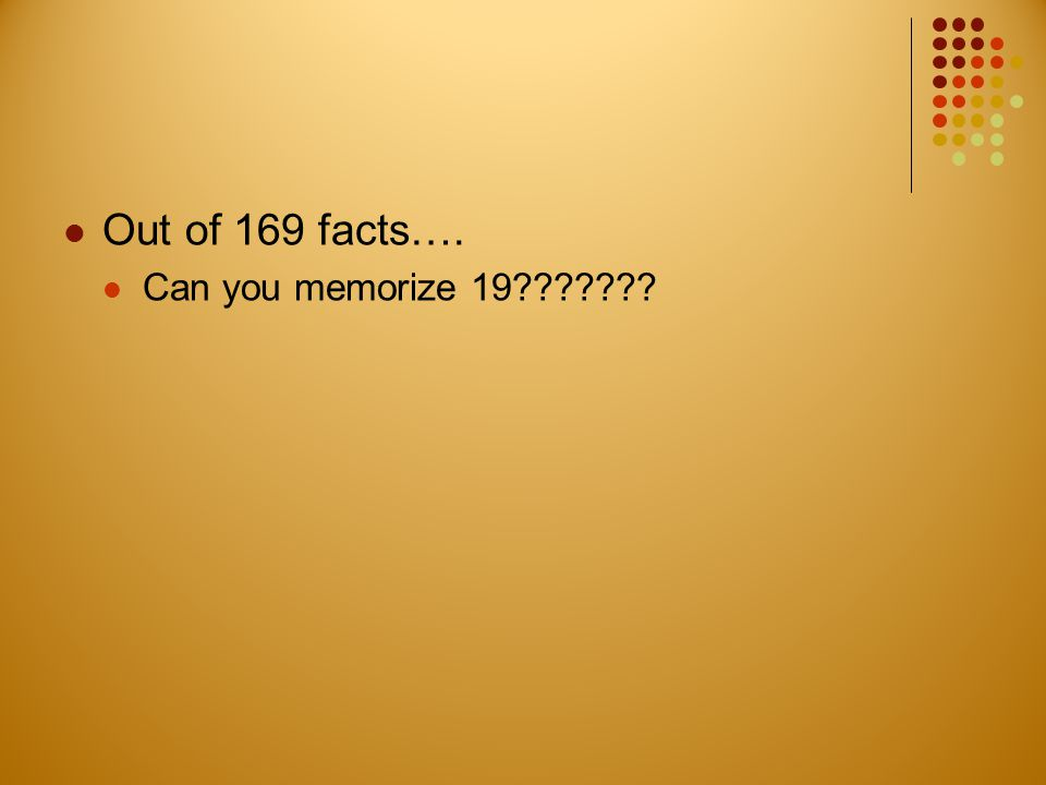 Out of 169 facts…. Can you memorize 19???????