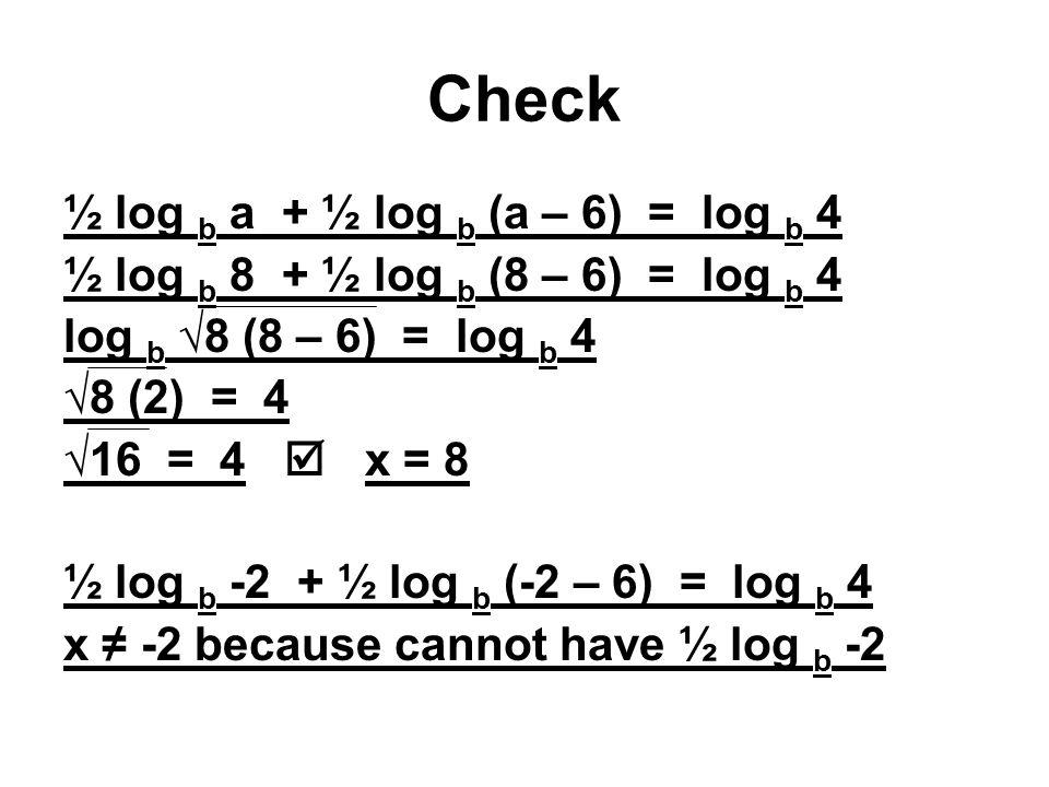 Check ½ log b a + ½ log b (a – 6) = log b 4 ½ log b 8 + ½ log b (8 – 6) = log b 4 log b √8 (8 – 6) = log b 4 √8 (2) = 4 √16 = 4  x = 8 ½ log b -2 + ½ log b (-2 – 6) = log b 4 x ≠ -2 because cannot have ½ log b -2