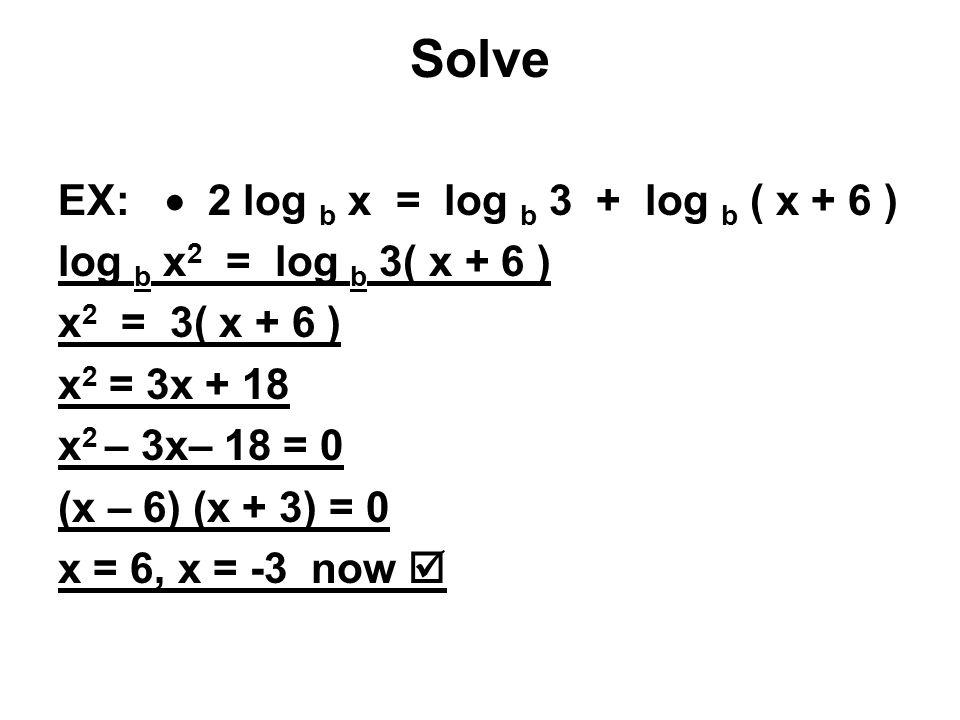 Solve EX:  2 log b x = log b 3 + log b ( x + 6 ) log b x 2 = log b 3( x + 6 ) x 2 = 3( x + 6 ) x 2 = 3x + 18 x 2 – 3x– 18 = 0 (x – 6) (x + 3) = 0 x = 6, x = -3 now 