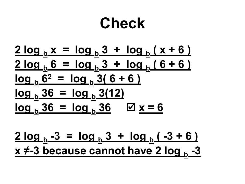 Check 2 log b x = log b 3 + log b ( x + 6 ) 2 log b 6 = log b 3 + log b ( 6 + 6 ) log b 6 2 = log b 3( 6 + 6 ) log b 36 = log b 3(12) log b 36 = log b 36  x = 6 2 log b -3 = log b 3 + log b ( -3 + 6 ) x ≠-3 because cannot have 2 log b -3