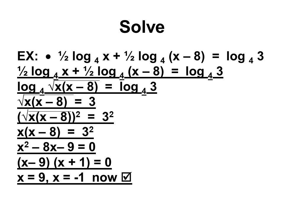Solve EX:  ½ log 4 x + ½ log 4 (x – 8) = log 4 3 ½ log 4 x + ½ log 4 (x – 8) = log 4 3 log 4 √x(x – 8) = log 4 3 √x(x – 8) = 3 (√x(x – 8)) 2 = 3 2 x(x – 8) = 3 2 x 2 – 8x– 9 = 0 (x– 9) (x + 1) = 0 x = 9, x = -1 now 