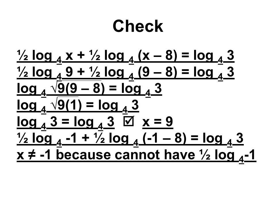 Check ½ log 4 x + ½ log 4 (x – 8) = log 4 3 ½ log 4 9 + ½ log 4 (9 – 8) = log 4 3 log 4 √9(9 – 8) = log 4 3 log 4 √9(1) = log 4 3 log 4 3 = log 4 3  x = 9 ½ log 4 -1 + ½ log 4 (-1 – 8) = log 4 3 x ≠ -1 because cannot have ½ log 4 -1
