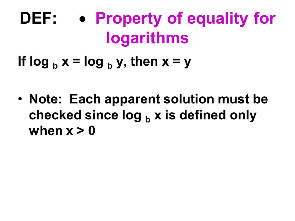 DEF:  Property of equality for logarithms If log b x = log b y, then x = y Note: Each apparent solution must be checked since log b x is defined only