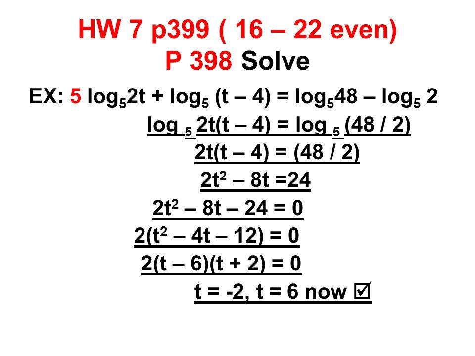 HW 7 p399 ( 16 – 22 even) P 398 Solve EX: 5 log 5 2t + log 5 (t – 4) = log 5 48 – log 5 2 log 5 2t(t – 4) = log 5 (48 / 2) 2t(t – 4) = (48 / 2) 2t 2 – 8t =24 2t 2 – 8t – 24 = 0 2(t 2 – 4t – 12) = 0 2(t – 6)(t + 2) = 0 t = -2, t = 6 now 
