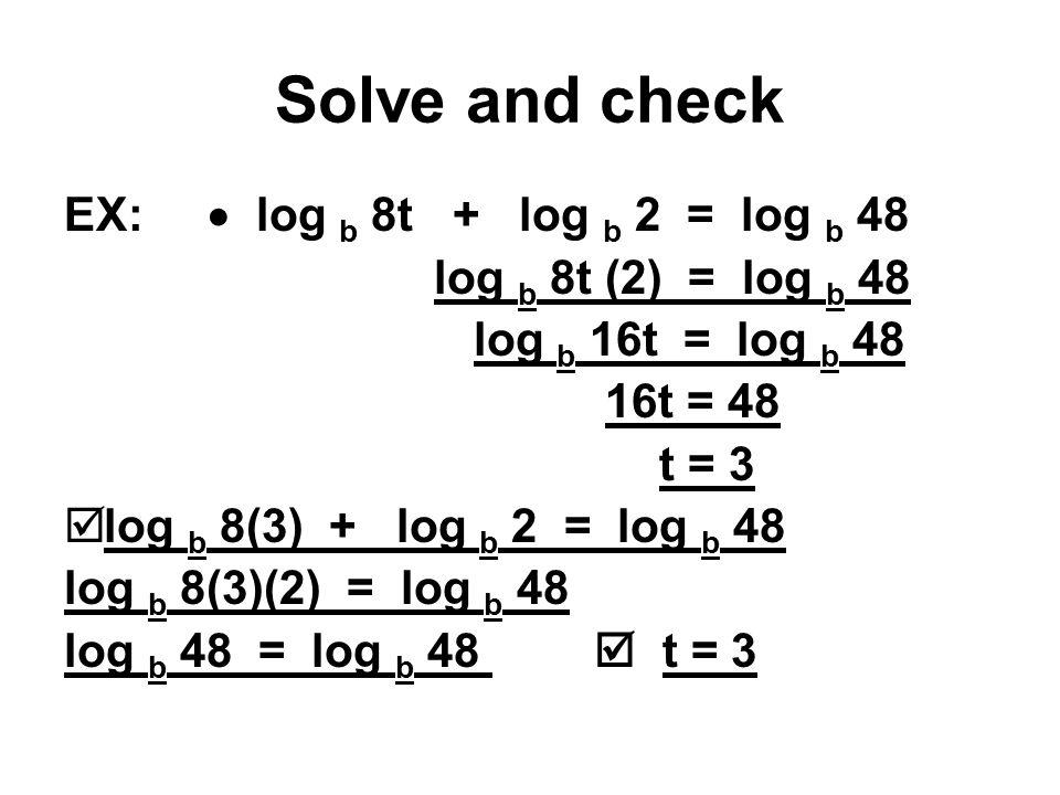 Solve and check EX:  log b 8t + log b 2 = log b 48 log b 8t (2) = log b 48 log b 16t = log b 48 16t = 48 t = 3  log b 8(3) + log b 2 = log b 48 log b 8(3)(2) = log b 48 log b 48 = log b 48  t = 3