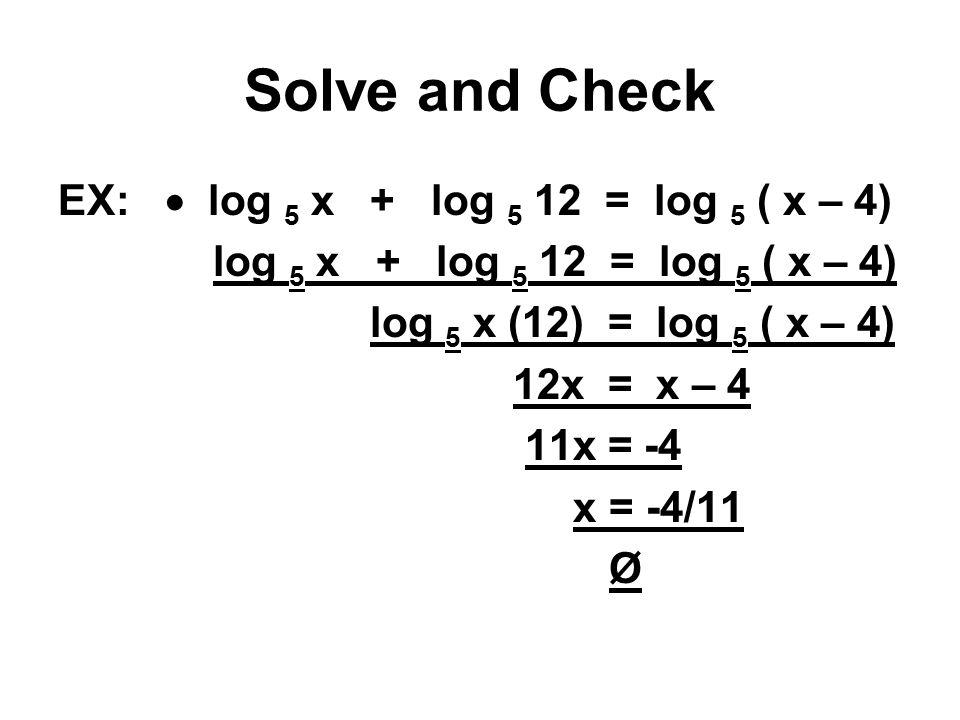 Solve and Check EX:  log 5 x + log 5 12 = log 5 ( x – 4) log 5 x + log 5 12 = log 5 ( x – 4) log 5 x (12) = log 5 ( x – 4) 12x = x – 4 11x = -4 x = -4/11 Ø