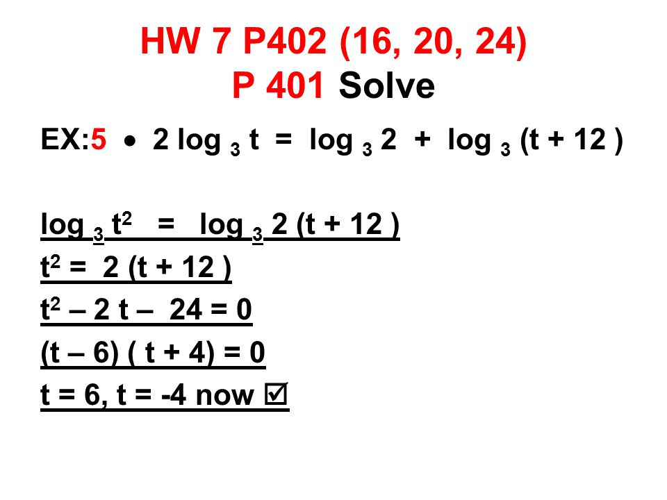 HW 7 P402 (16, 20, 24) P 401 Solve EX:5  2 log 3 t = log 3 2 + log 3 (t + 12 ) log 3 t 2 = log 3 2 (t + 12 ) t 2 = 2 (t + 12 ) t 2 – 2 t – 24 = 0 (t – 6) ( t + 4) = 0 t = 6, t = -4 now 