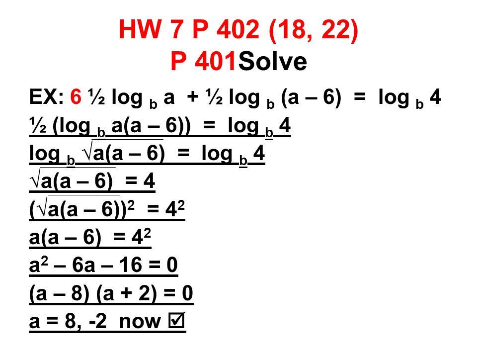 HW 7 P 402 (18, 22) P 401Solve EX: 6 ½ log b a + ½ log b (a – 6) = log b 4 ½ (log b a(a – 6)) = log b 4 log b √a(a – 6) = log b 4 √a(a – 6) = 4 (√a(a – 6)) 2 = 4 2 a(a – 6) = 4 2 a 2 – 6a – 16 = 0 (a – 8) (a + 2) = 0 a = 8, -2 now 