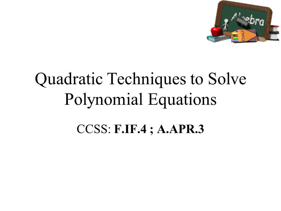 Quadratic Techniques to Solve Polynomial Equations CCSS: F.IF.4 ; A.APR.3