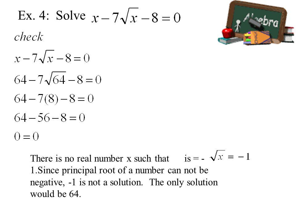There is no real number x such that is = - 1.Since principal root of a number can not be negative, -1 is not a solution.