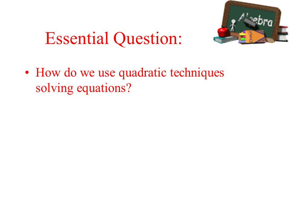 Essential Question: How do we use quadratic techniques solving equations?