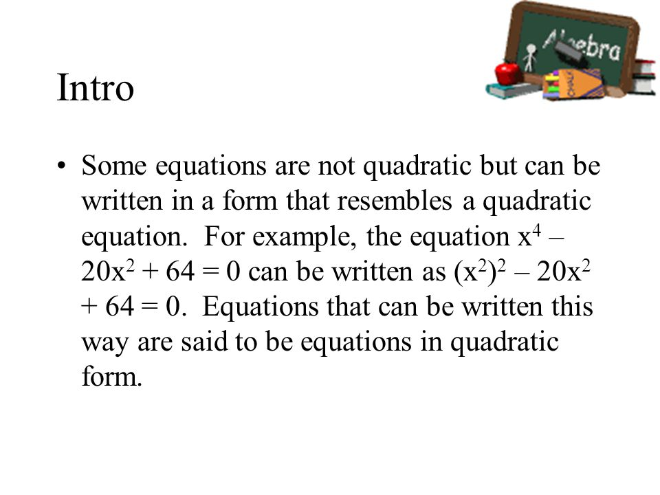 Intro Some equations are not quadratic but can be written in a form that resembles a quadratic equation.