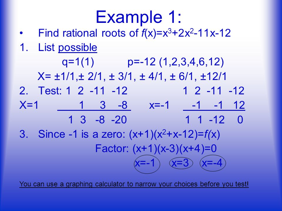 Example 1: Find rational roots of f(x)=x 3 +2x 2 -11x-12 1.List possible q=1(1) p=-12 (1,2,3,4,6,12) X= ±1/1,± 2/1, ± 3/1, ± 4/1, ± 6/1, ±12/1 2.Test: X= x= Since -1 is a zero: (x+1)(x 2 +x-12)=f(x) Factor: (x+1)(x-3)(x+4)=0 x=-1 x=3 x=-4 You can use a graphing calculator to narrow your choices before you test!