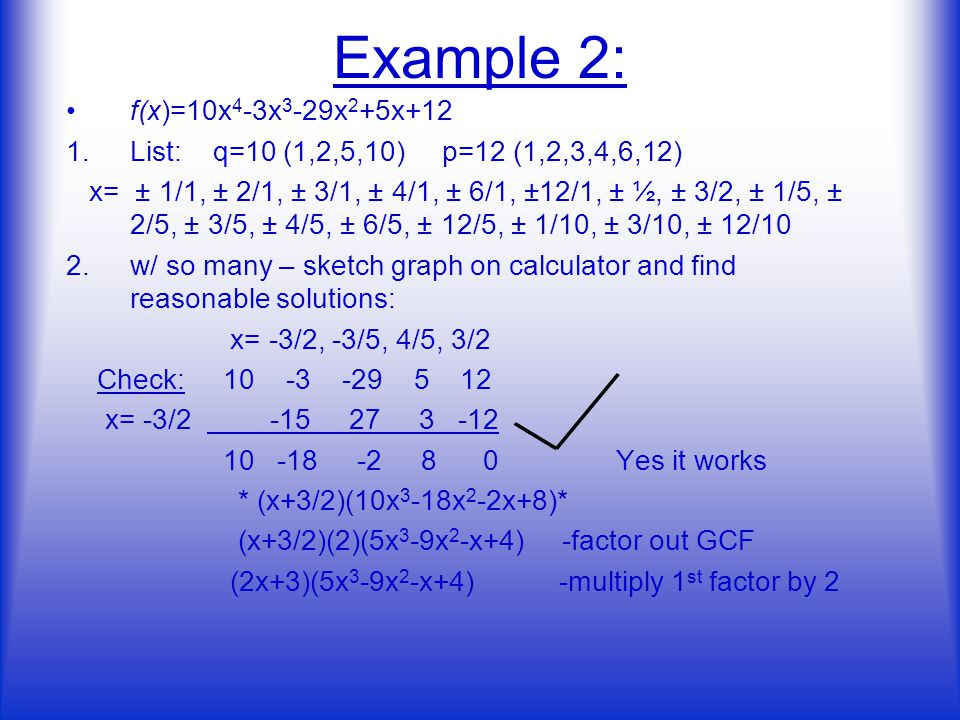 Example 2: f(x)=10x 4 -3x 3 -29x 2 +5x+12 1.List: q=10 (1,2,5,10) p=12 (1,2,3,4,6,12) x= ± 1/1, ± 2/1, ± 3/1, ± 4/1, ± 6/1, ±12/1, ± ½, ± 3/2, ± 1/5, ± 2/5, ± 3/5, ± 4/5, ± 6/5, ± 12/5, ± 1/10, ± 3/10, ± 12/10 2.w/ so many – sketch graph on calculator and find reasonable solutions: x= -3/2, -3/5, 4/5, 3/2 Check: x= -3/ Yes it works * (x+3/2)(10x 3 -18x 2 -2x+8)* (x+3/2)(2)(5x 3 -9x 2 -x+4) -factor out GCF (2x+3)(5x 3 -9x 2 -x+4) -multiply 1 st factor by 2 __ ____