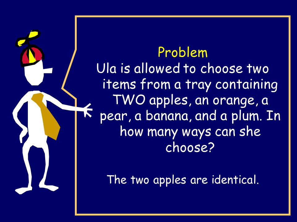 Problem Ula is allowed to choose two items from a tray containing TWO apples, an orange, a pear, a banana, and a plum.